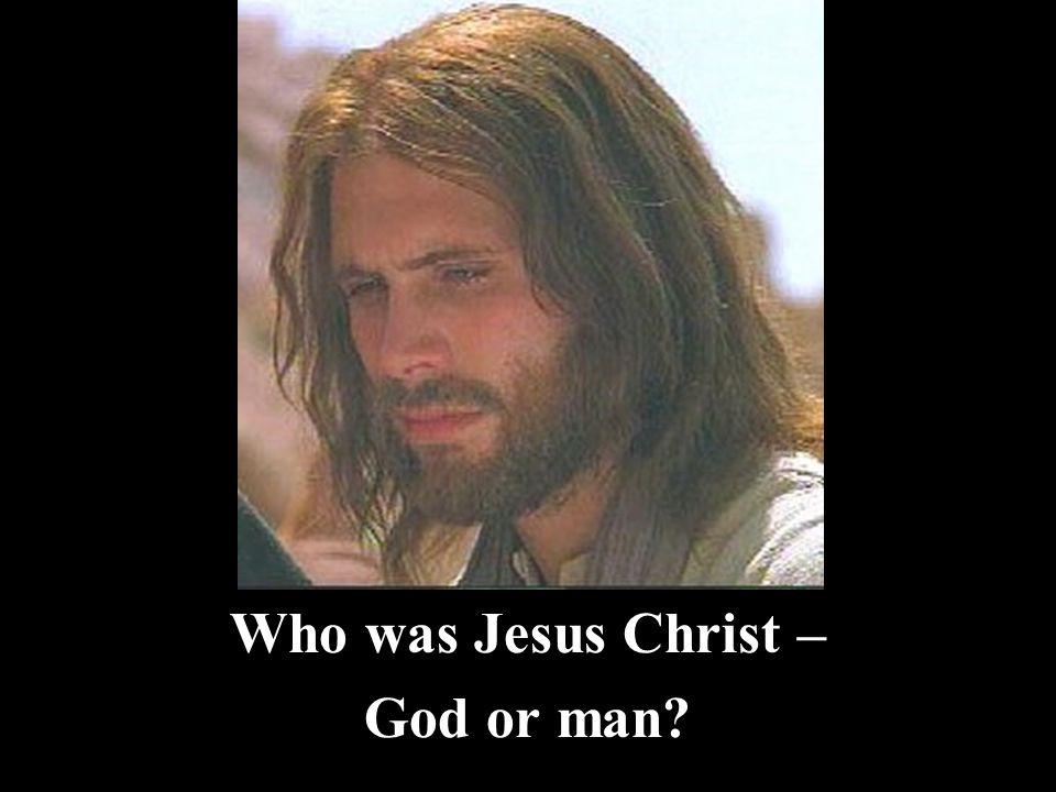 Who was Jesus Christ – God or man?