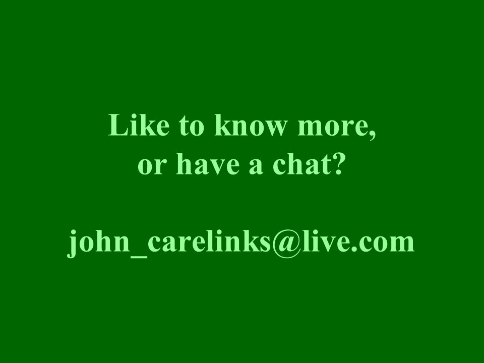 Like to know more, or have a chat? john_carelinks@live.com