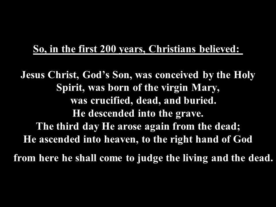 So, in the first 200 years, Christians believed: Jesus Christ, God's Son, was conceived by the Holy Spirit, was born of the virgin Mary, was crucified