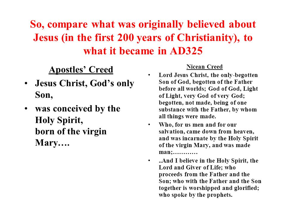 So, compare what was originally believed about Jesus (in the first 200 years of Christianity), to what it became in AD325 Apostles' Creed Jesus Christ