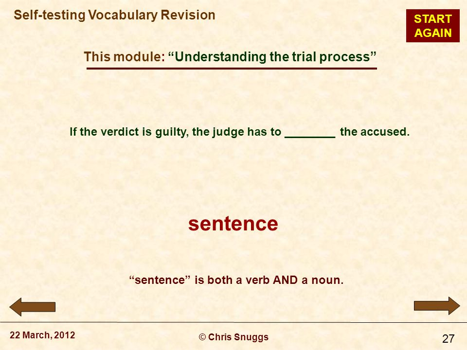 This module: Understanding the trial process © Chris Snuggs 22 March, 2012 Self-testing Vocabulary Revision 27 If the verdict is guilty, the judge has to ________ the accused.
