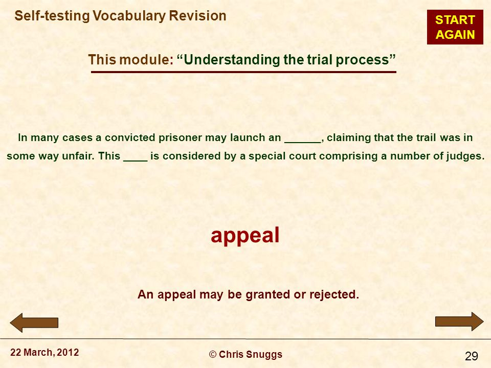 This module: Understanding the trial process © Chris Snuggs 22 March, 2012 Self-testing Vocabulary Revision 29 In many cases a convicted prisoner may launch an ______, claiming that the trail was in some way unfair.