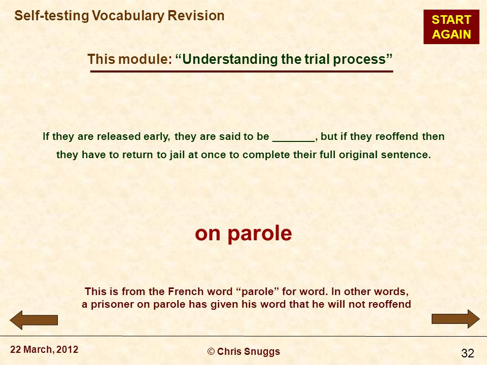 This module: Understanding the trial process © Chris Snuggs 22 March, 2012 Self-testing Vocabulary Revision 32 If they are released early, they are said to be _______, but if they reoffend then they have to return to jail at once to complete their full original sentence.