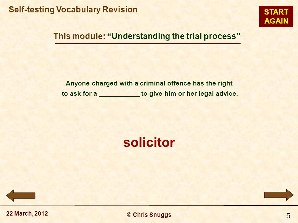 This module: Understanding the trial process © Chris Snuggs 22 March, 2012 Self-testing Vocabulary Revision 5 Anyone charged with a criminal offence has the right to ask for a ___________ to give him or her legal advice.