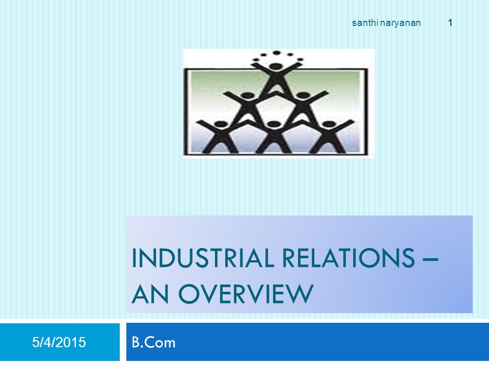 INDUSTRIAL RELATIONS – AN OVERVIEW B.Com 5/4/2015 1 santhi naryanan