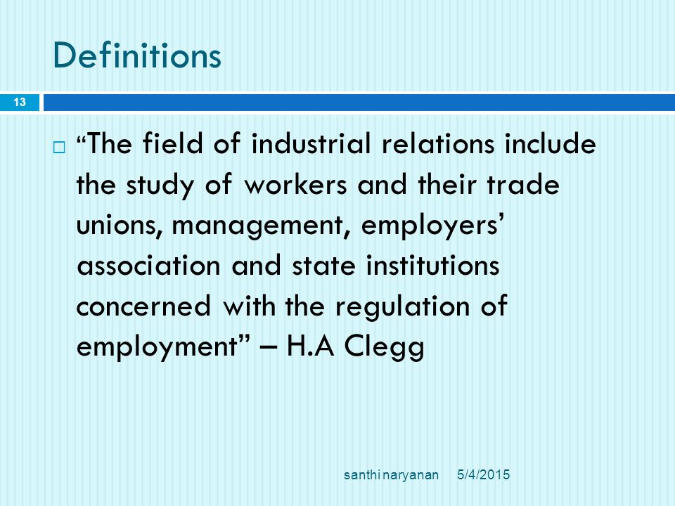 Definitions  The field of industrial relations include the study of workers and their trade unions, management, employers' association and state institutions concerned with the regulation of employment – H.A Clegg 5/4/2015 13 santhi naryanan