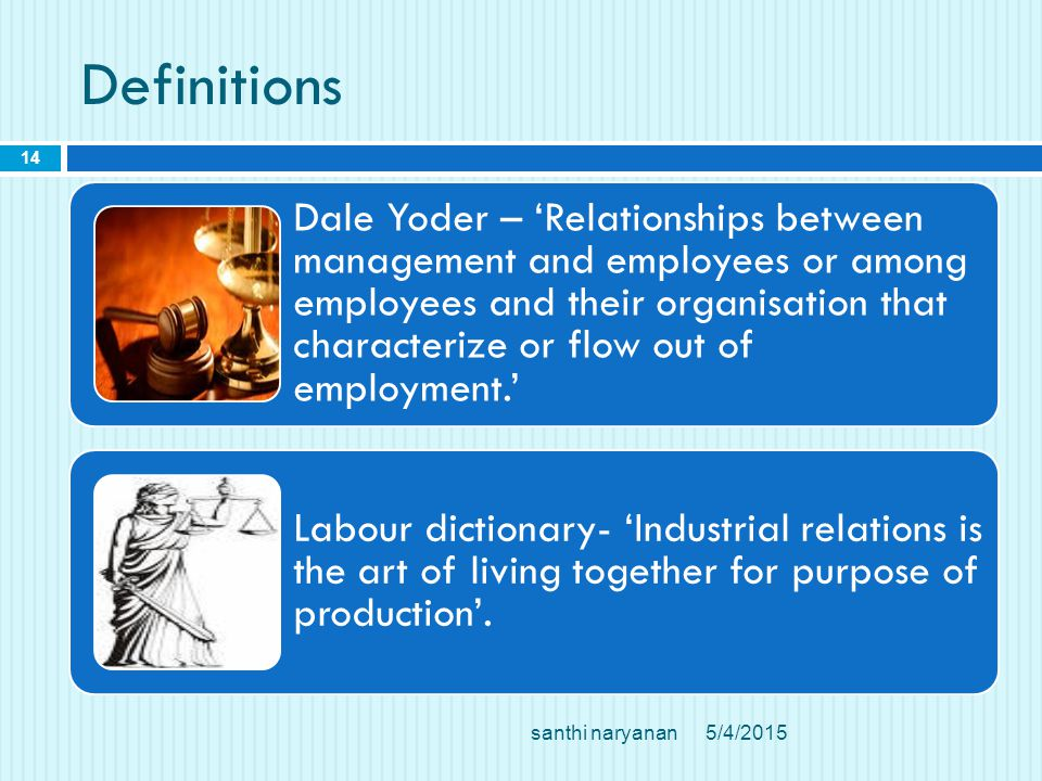 Definitions santhi naryanan 14 Dale Yoder – 'Relationships between management and employees or among employees and their organisation that characterize or flow out of employment.' Labour dictionary- 'Industrial relations is the art of living together for purpose of production'.