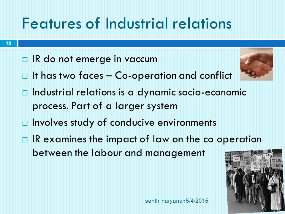Features of Industrial relations  IR do not emerge in vaccum  It has two faces – Co-operation and conflict  Industrial relations is a dynamic socio-economic process.