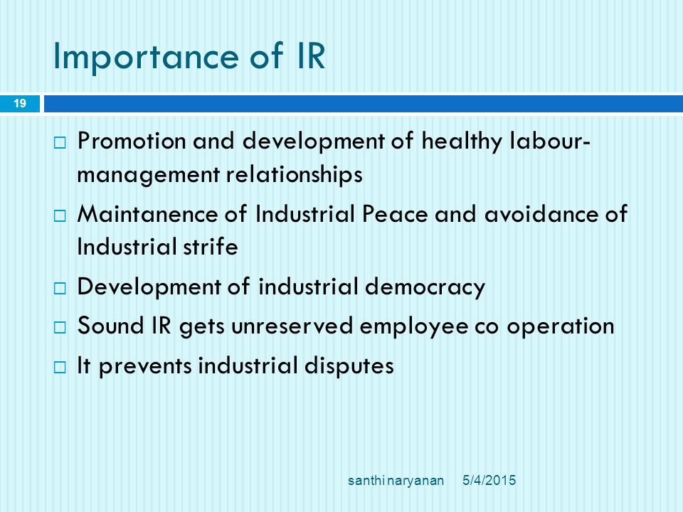 Importance of IR 5/4/2015santhi naryanan 19  Promotion and development of healthy labour- management relationships  Maintanence of Industrial Peace and avoidance of Industrial strife  Development of industrial democracy  Sound IR gets unreserved employee co operation  It prevents industrial disputes