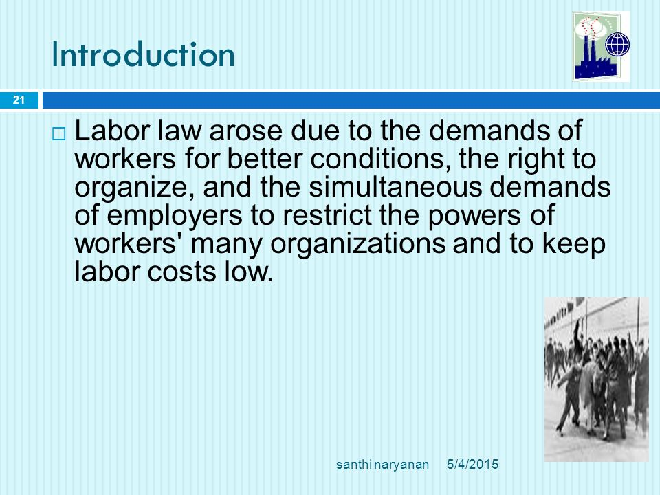 Introduction  Labor law arose due to the demands of workers for better conditions, the right to organize, and the simultaneous demands of employers to restrict the powers of workers many organizations and to keep labor costs low.