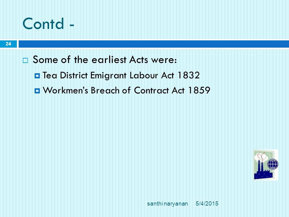 Contd -  Some of the earliest Acts were:  Tea District Emigrant Labour Act 1832  Workmen's Breach of Contract Act 1859 5/4/2015santhi naryanan 24