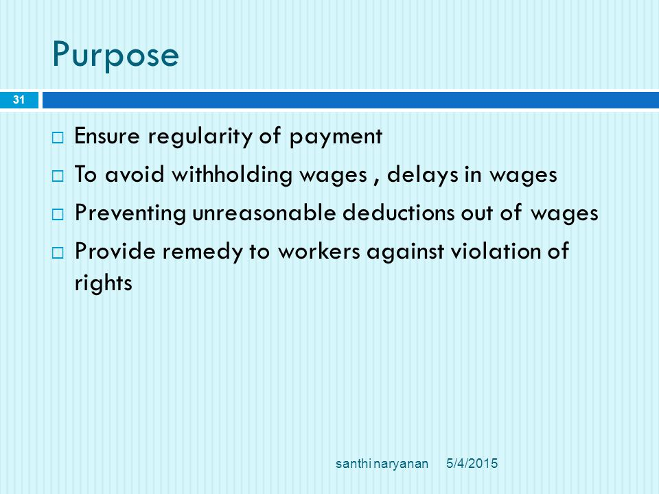Purpose  Ensure regularity of payment  To avoid withholding wages, delays in wages  Preventing unreasonable deductions out of wages  Provide remedy to workers against violation of rights 5/4/2015 31 santhi naryanan