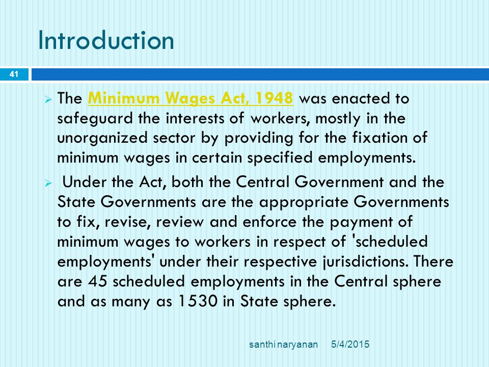 Introduction  The Minimum Wages Act, 1948 was enacted to safeguard the interests of workers, mostly in the unorganized sector by providing for the fixation of minimum wages in certain specified employments.Minimum Wages Act, 1948  Under the Act, both the Central Government and the State Governments are the appropriate Governments to fix, revise, review and enforce the payment of minimum wages to workers in respect of scheduled employments under their respective jurisdictions.