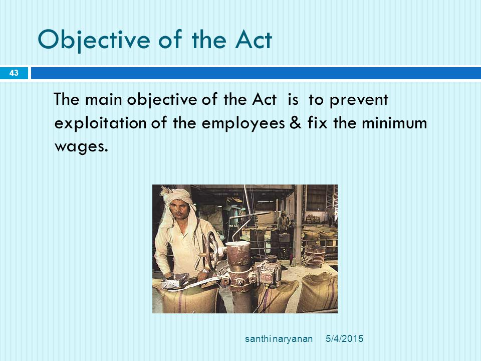 Objective of the Act The main objective of the Act is to prevent exploitation of the employees & fix the minimum wages.