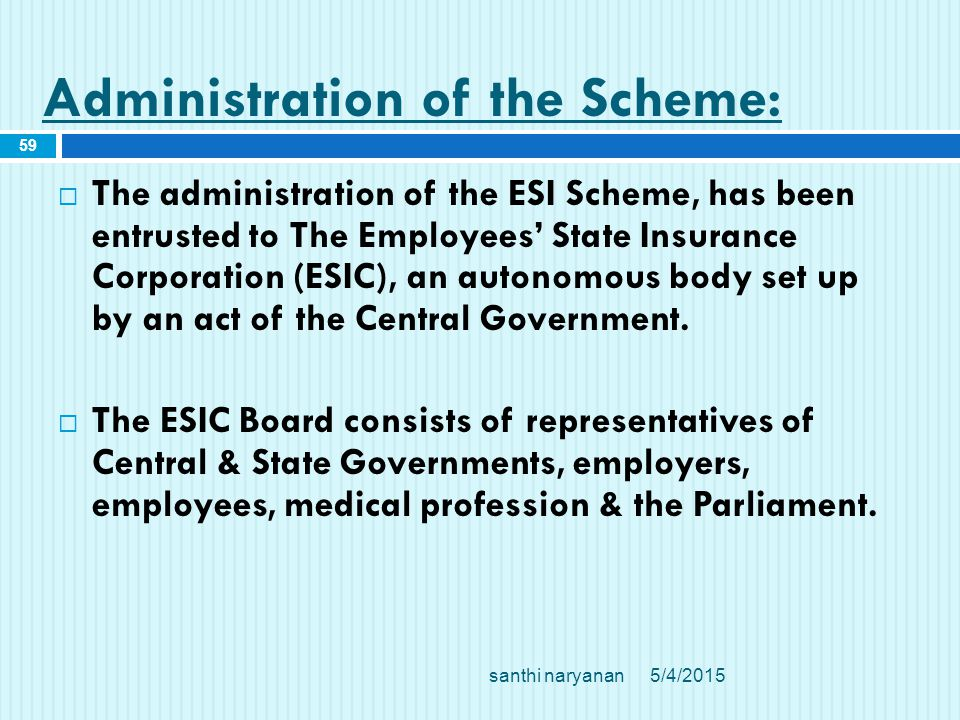 Administration of the Scheme:  The administration of the ESI Scheme, has been entrusted to The Employees' State Insurance Corporation (ESIC), an autonomous body set up by an act of the Central Government.