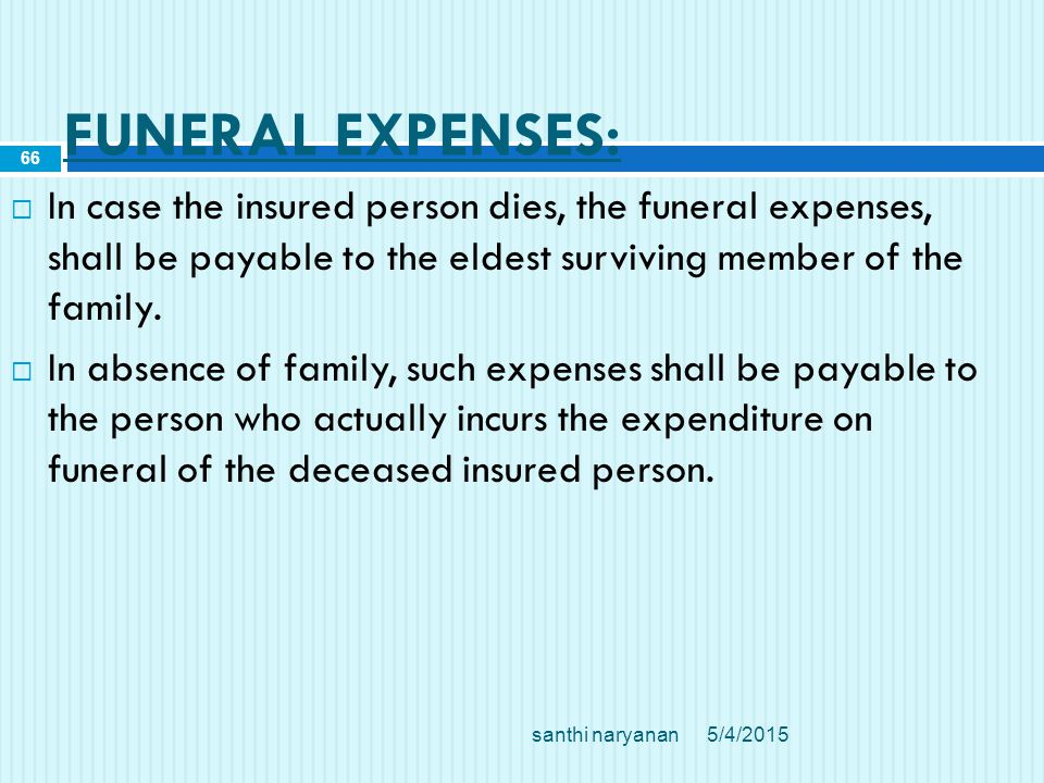 FUNERAL EXPENSES:  In case the insured person dies, the funeral expenses, shall be payable to the eldest surviving member of the family.
