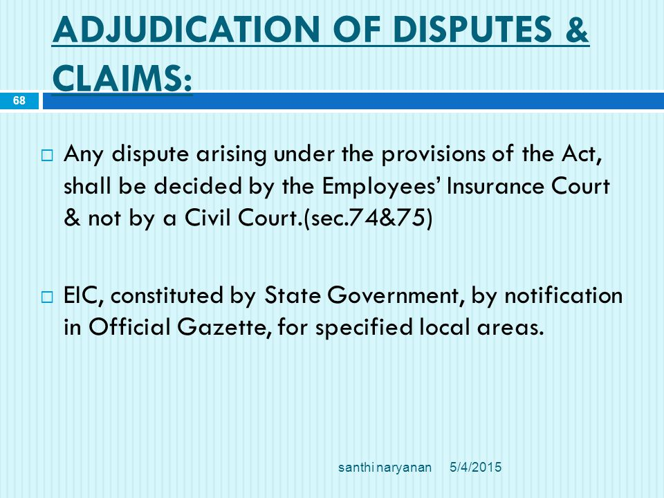 ADJUDICATION OF DISPUTES & CLAIMS:  Any dispute arising under the provisions of the Act, shall be decided by the Employees' Insurance Court & not by a Civil Court.(sec.74&75)  EIC, constituted by State Government, by notification in Official Gazette, for specified local areas.