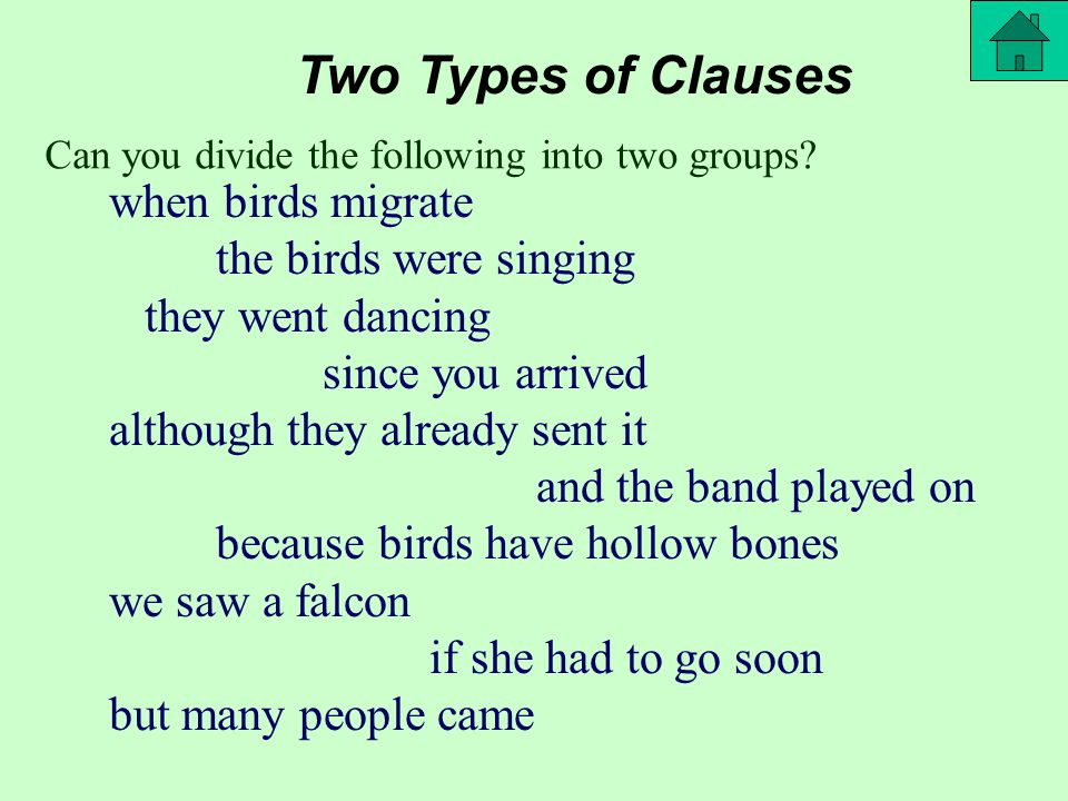Two Types of Clauses Independent makes sense on its own Dependent needs another clause to complete the syntax the birds were singing we saw a falcon they went dancing and the band played on but many people came since you arrived although they already sent it when birds migrate because birds have hollow bones if she had to go soon