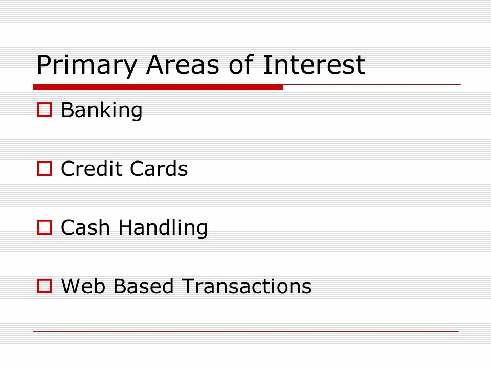 Primary Areas of Interest  Banking  Credit Cards  Cash Handling  Web Based Transactions
