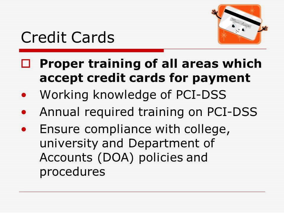 Credit Cards  Proper installation of terminals  Establish user codes to identify the user who processed the transaction  Require training of any new employee who processes credit card transactions  Conduct annual reviews of campus wide credit card locations