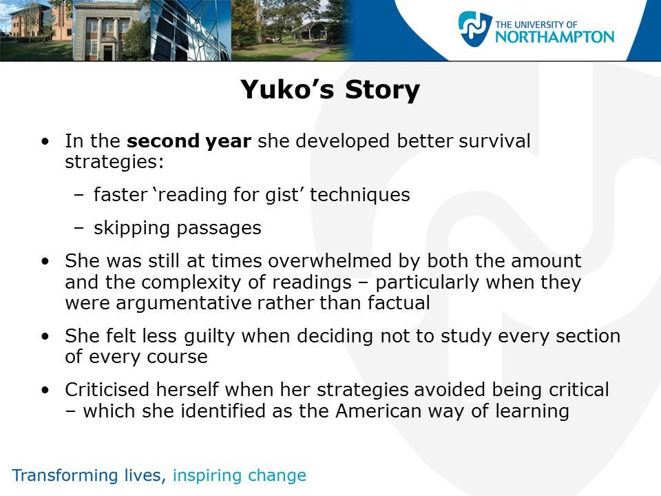 Yuko's Story In the second year she developed better survival strategies: –faster 'reading for gist' techniques –skipping passages She was still at times overwhelmed by both the amount and the complexity of readings – particularly when they were argumentative rather than factual She felt less guilty when deciding not to study every section of every course Criticised herself when her strategies avoided being critical – which she identified as the American way of learning
