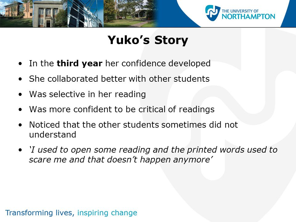 Yuko's Story In the third year her confidence developed She collaborated better with other students Was selective in her reading Was more confident to be critical of readings Noticed that the other students sometimes did not understand 'I used to open some reading and the printed words used to scare me and that doesn't happen anymore'
