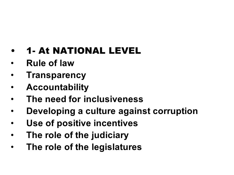 1- At NATIONAL LEVEL Rule of law Transparency Accountability The need for inclusiveness Developing a culture against corruption Use of positive incent