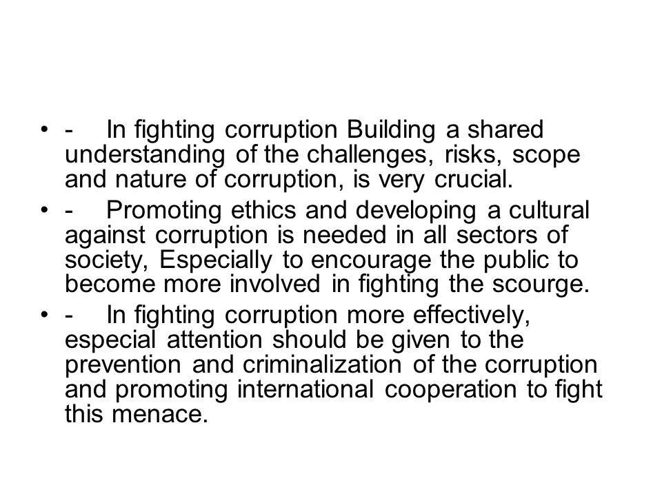 - In fighting corruption Building a shared understanding of the challenges, risks, scope and nature of corruption, is very crucial. - Promoting ethics
