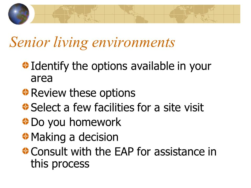 Senior living environments Identify the options available in your area Review these options Select a few facilities for a site visit Do you homework M
