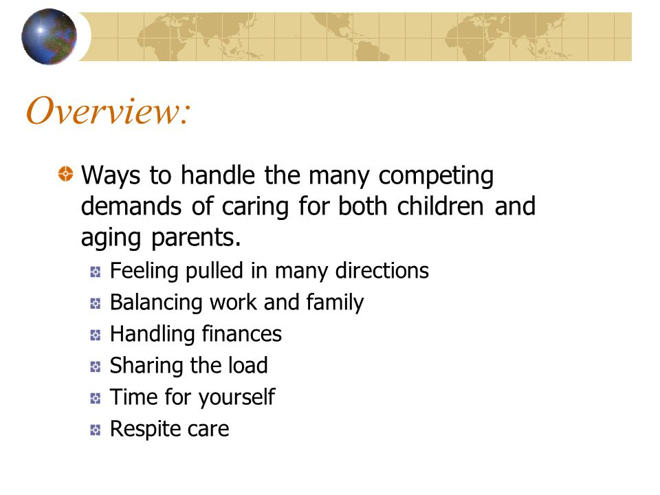 Overview: Ways to handle the many competing demands of caring for both children and aging parents. Feeling pulled in many directions Balancing work an