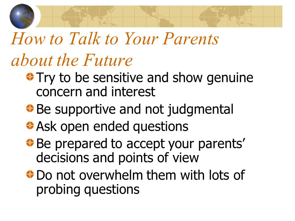 How to Talk to Your Parents about the Future Try to be sensitive and show genuine concern and interest Be supportive and not judgmental Ask open ended