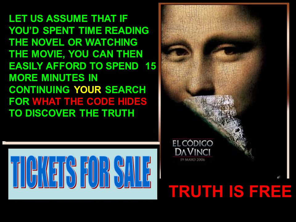 LET US ASSUME THAT IF YOU'D SPENT TIME READING THE NOVEL OR WATCHING THE MOVIE, YOU CAN THEN EASILY AFFORD TO SPEND 15 MORE MINUTES IN CONTINUING YOUR SEARCH FOR WHAT THE CODE HIDES TO DISCOVER THE TRUTH TRUTH IS FREE
