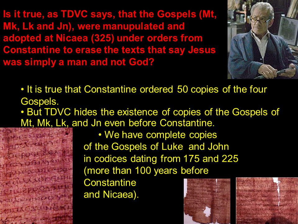 Is it true, as TDVC says, that the Gospels (Mt, Mk, Lk and Jn), were manupulated and adopted at Nicaea (325) under orders from Constantine to erase the texts that say Jesus was simply a man and not God.
