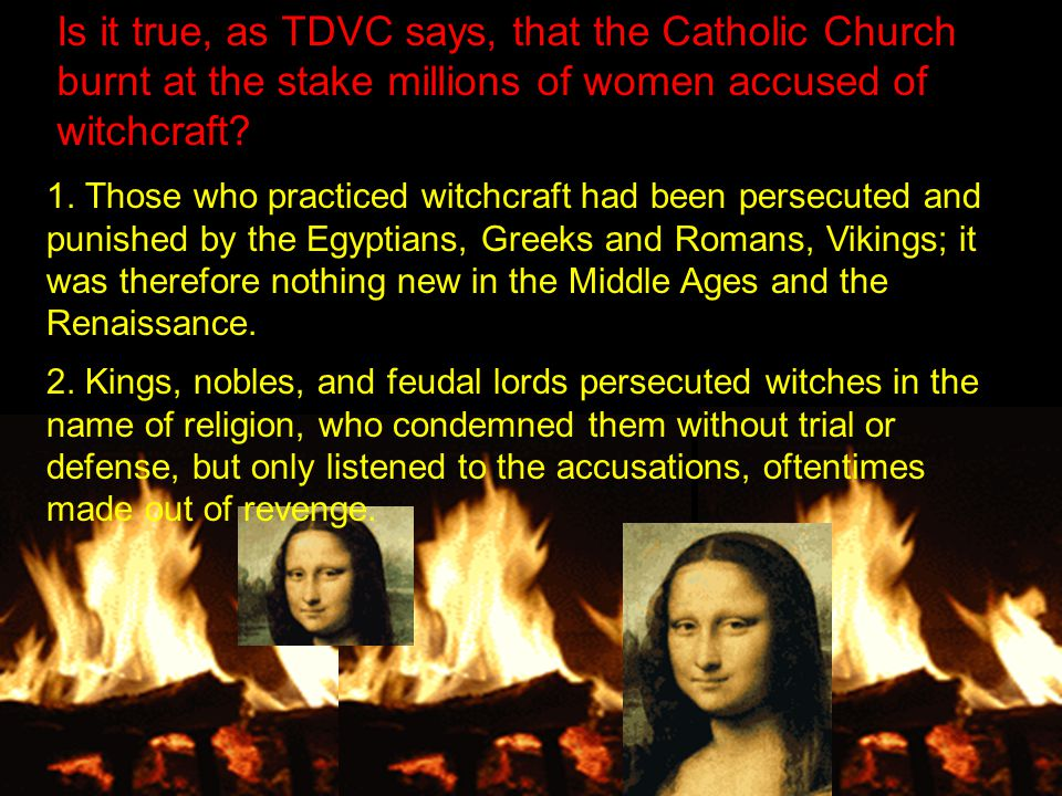 Is it true, as TDVC says, that the Catholic Church burnt at the stake millions of women accused of witchcraft.