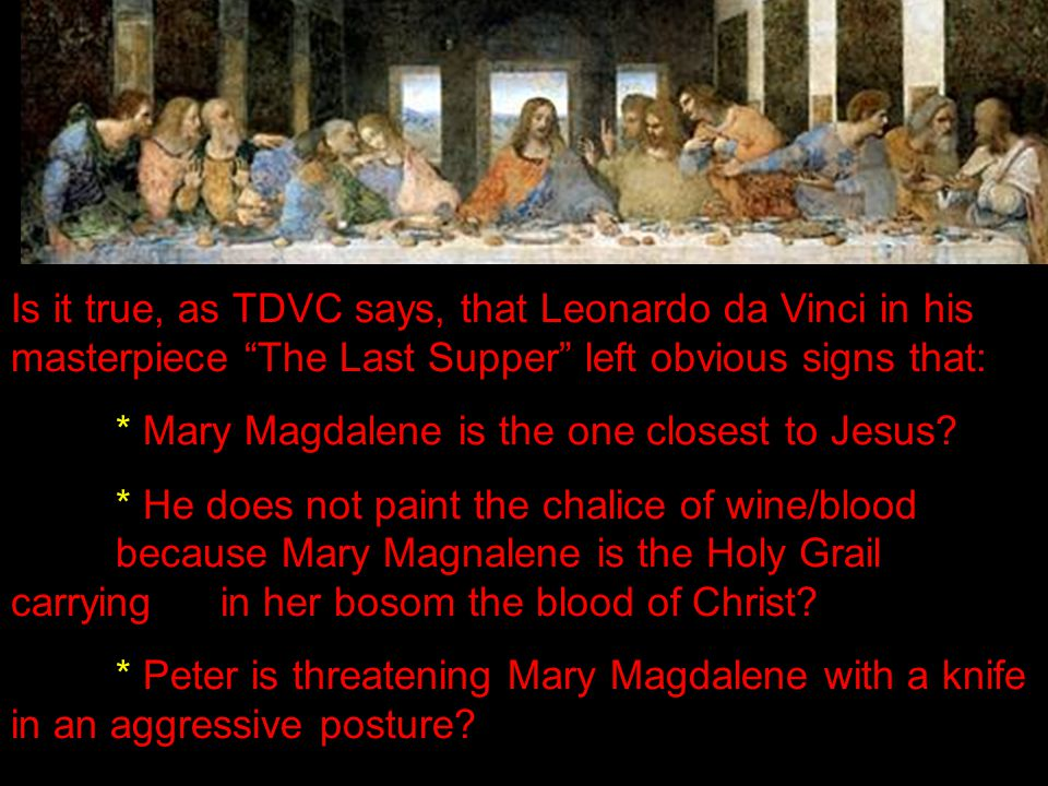 Is it true, as TDVC says, that Leonardo da Vinci in his masterpiece The Last Supper left obvious signs that: * Mary Magdalene is the one closest to Jesus.