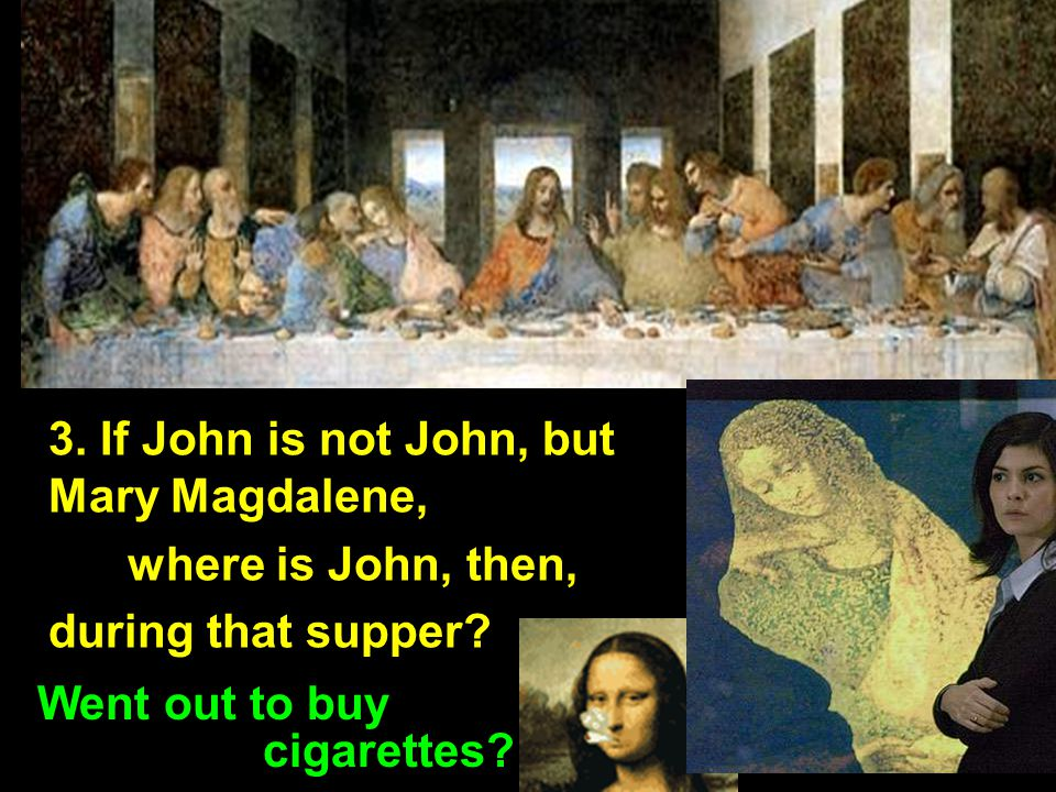 3. If John is not John, but Mary Magdalene, where is John, then, during that supper.