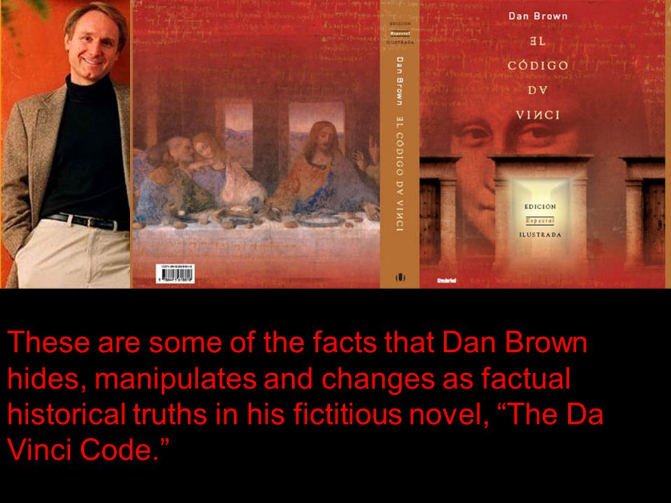 These are some of the facts that Dan Brown hides, manipulates and changes as factual historical truths in his fictitious novel, The Da Vinci Code.