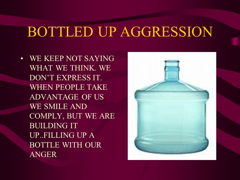BOTTLED UP AGGRESSION WE KEEP NOT SAYING WHAT WE THINK.