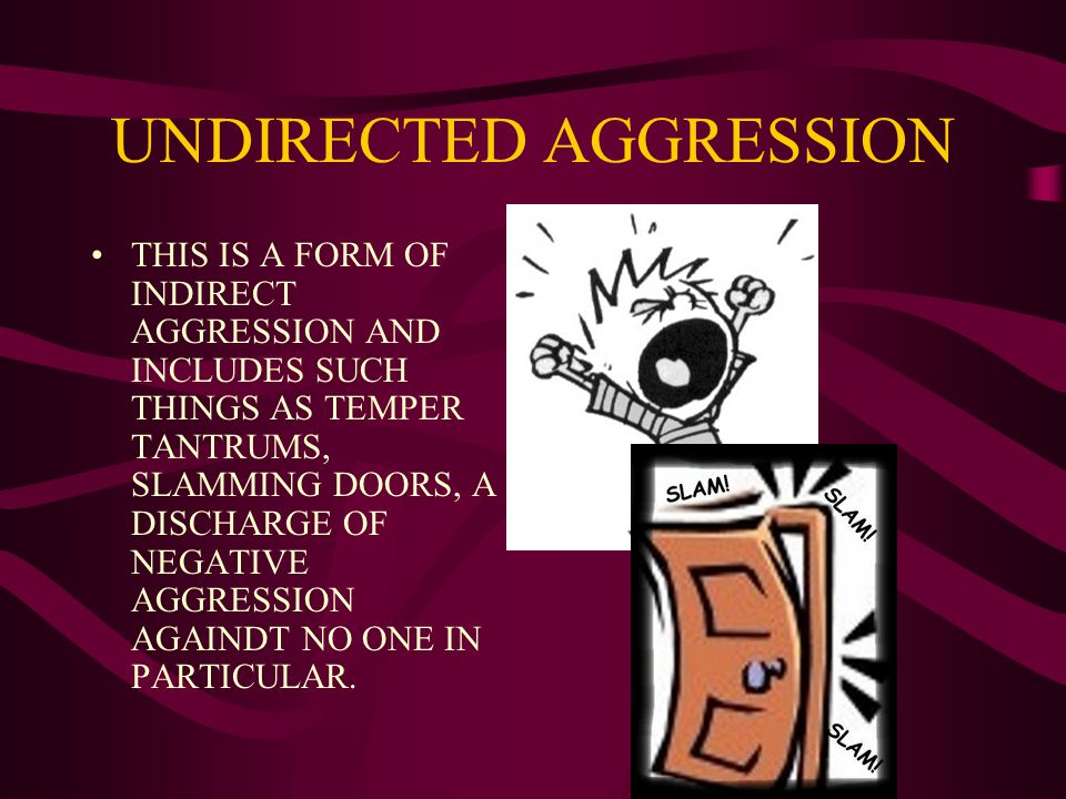 UNDIRECTED AGGRESSION THIS IS A FORM OF INDIRECT AGGRESSION AND INCLUDES SUCH THINGS AS TEMPER TANTRUMS, SLAMMING DOORS, A DISCHARGE OF NEGATIVE AGGRESSION AGAINDT NO ONE IN PARTICULAR.