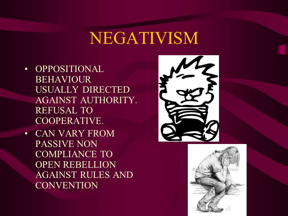 NEGATIVISM OPPOSITIONAL BEHAVIOUR USUALLY DIRECTED AGAINST AUTHORITY.