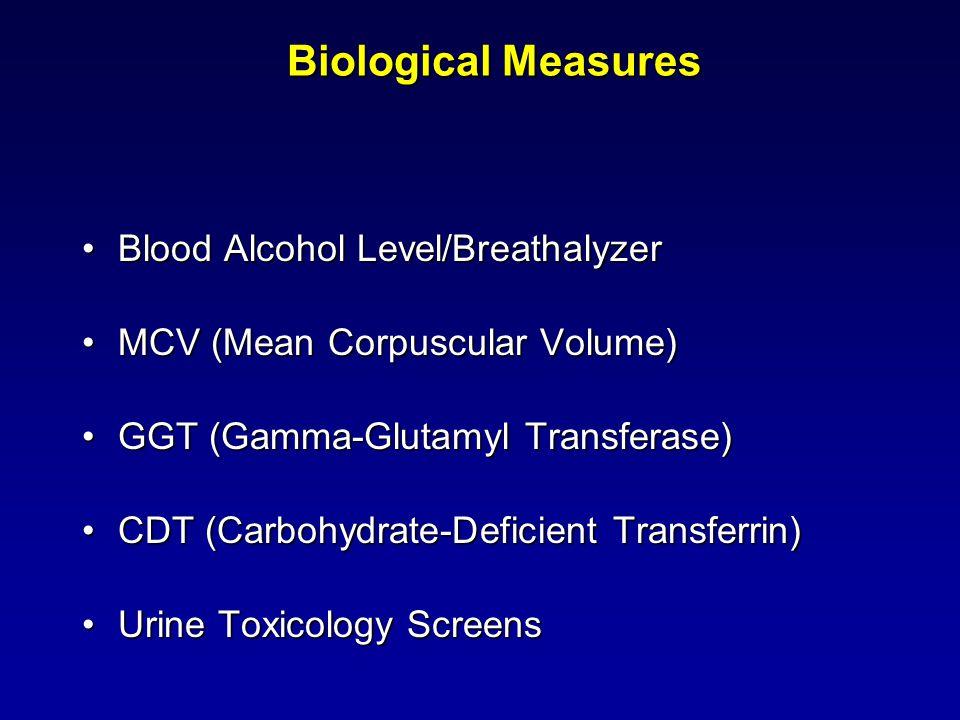 Biological Measures Blood Alcohol Level/BreathalyzerBlood Alcohol Level/Breathalyzer MCV (Mean Corpuscular Volume)MCV (Mean Corpuscular Volume) GGT (Gamma-Glutamyl Transferase)GGT (Gamma-Glutamyl Transferase) CDT (Carbohydrate-Deficient Transferrin)CDT (Carbohydrate-Deficient Transferrin) Urine Toxicology ScreensUrine Toxicology Screens