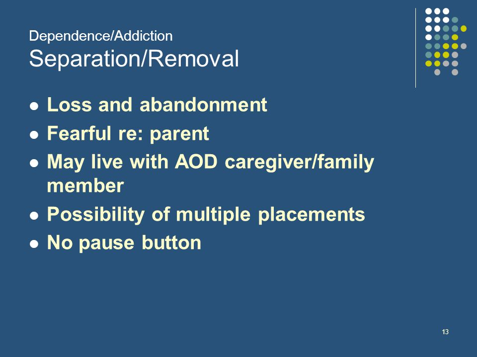13 Dependence/Addiction Separation/Removal Loss and abandonment Fearful re: parent May live with AOD caregiver/family member Possibility of multiple placements No pause button