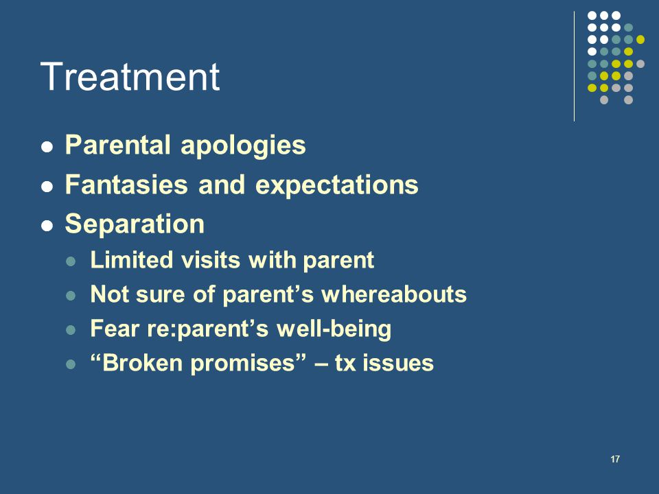 17 Treatment Parental apologies Fantasies and expectations Separation Limited visits with parent Not sure of parent's whereabouts Fear re:parent's well-being Broken promises – tx issues