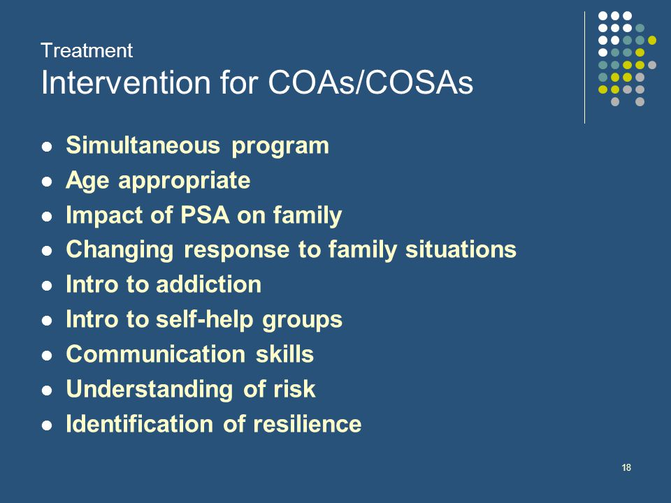 18 Treatment Intervention for COAs/COSAs Simultaneous program Age appropriate Impact of PSA on family Changing response to family situations Intro to addiction Intro to self-help groups Communication skills Understanding of risk Identification of resilience