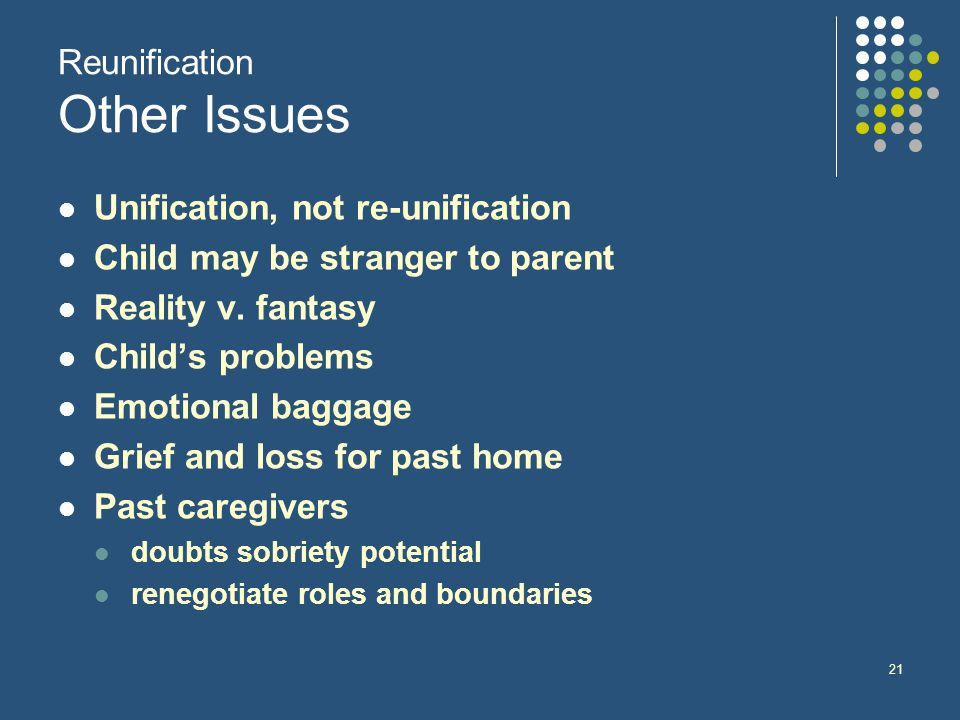 21 Reunification Other Issues Unification, not re-unification Child may be stranger to parent Reality v.