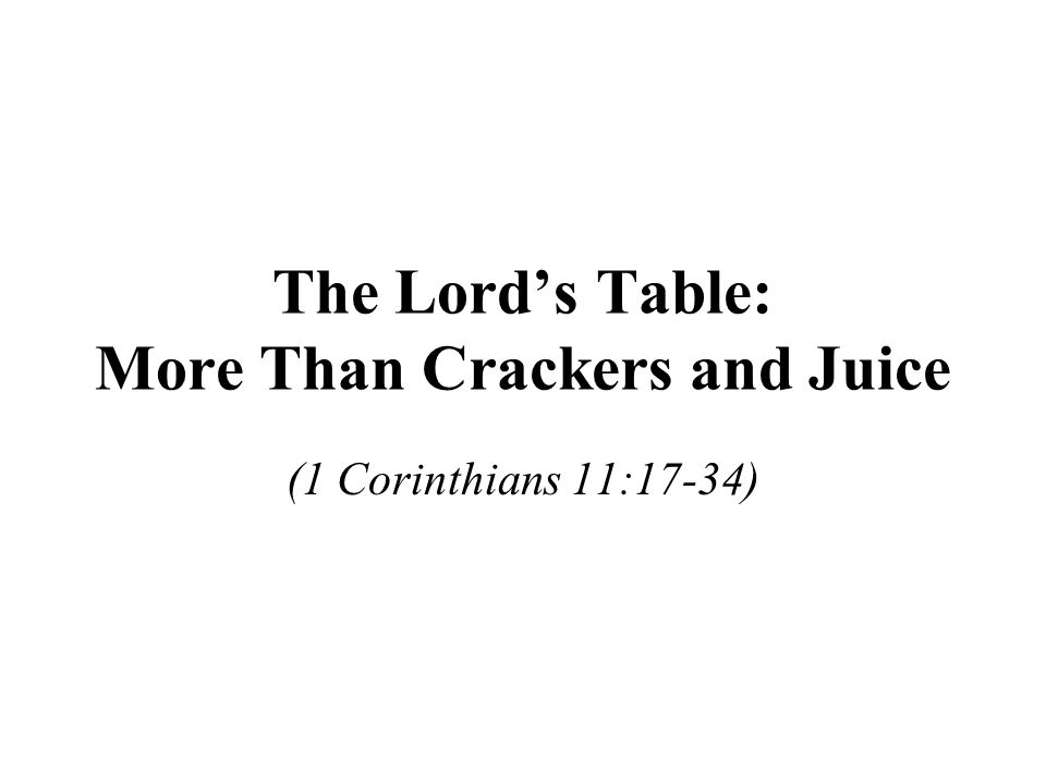 The Lord's Table: More Than Crackers and Juice (1 Corinthians 11:17-34)