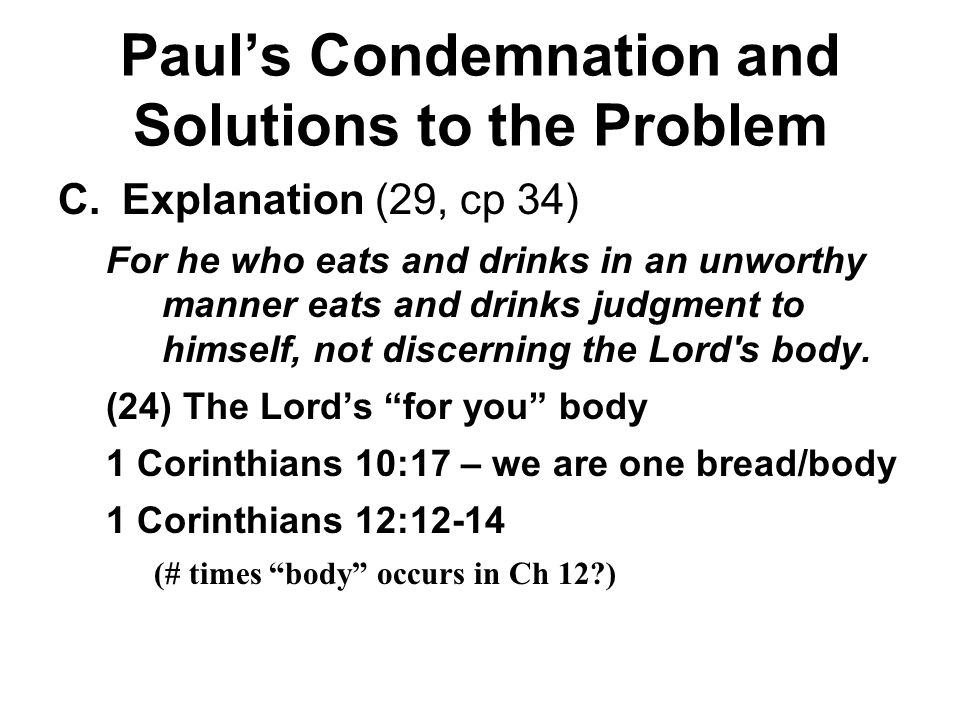 Paul's Condemnation and Solutions to the Problem C.Explanation (29, cp 34) For he who eats and drinks in an unworthy manner eats and drinks judgment to himself, not discerning the Lord s body.