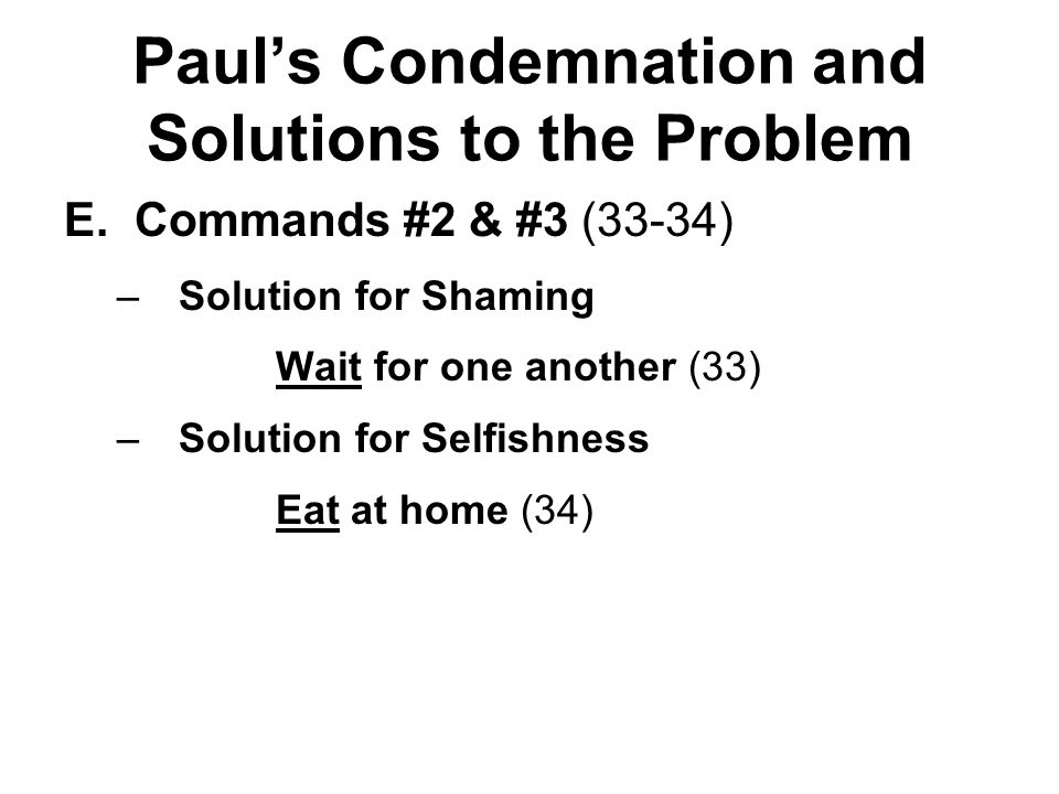 Paul's Condemnation and Solutions to the Problem E.Commands #2 & #3 (33-34) –Solution for Shaming Wait for one another (33) –Solution for Selfishness Eat at home (34)