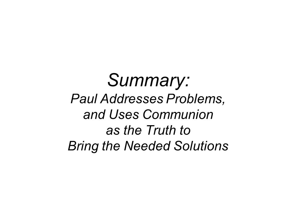 Summary: Paul Addresses Problems, and Uses Communion as the Truth to Bring the Needed Solutions