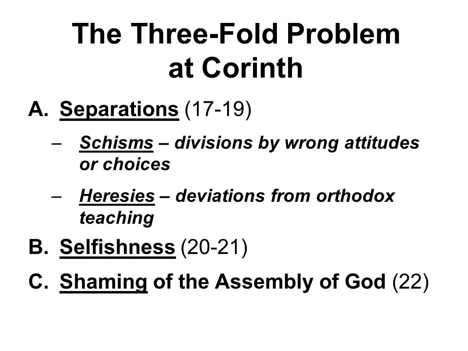 The Three-Fold Problem at Corinth A.Separations (17-19) –Schisms – divisions by wrong attitudes or choices –Heresies – deviations from orthodox teaching B.Selfishness (20-21) C.Shaming of the Assembly of God (22)